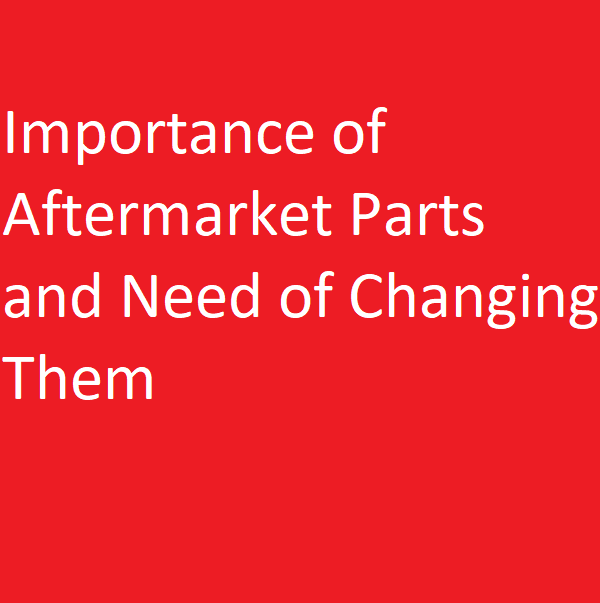 Importance of Aftermarket Parts and Need of Changing Them